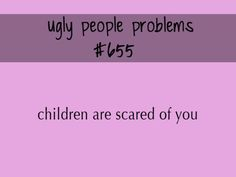 Ugly people problems? I make baby's cry and I don't even try.. it's terrible!