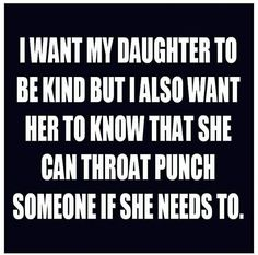 I want my daughter to be kind but I also want her to know that she can throat punch someone if she needs to.