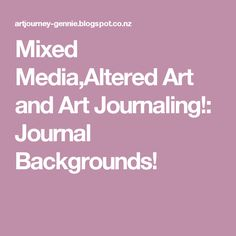 Mixed Media,Altered Art and Art Journaling!: Journal Backgrounds!