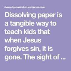 Dissolving paper is a tangible way to teach kids that when Jesus forgives sin, it is gone. The sight of paper dissolving before their eyes makes the lesson memorable. The dissolving paper can be pu… Youth Lessons, Lessons For Kids, Forgiveness Lesson, Jesus Forgives, Bible Object Lessons, Bible School Crafts, Bible Crafts, Childrens Sermons, Bible Study For Kids