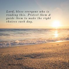 Lord bless everyone who is reading this. Protect them & guide them to make the right choices each day.