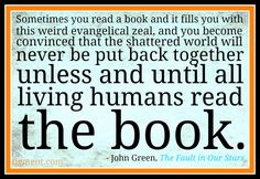 """Sometimes you read a book and it fills you with this weird evangelical zeal, and you become convinced that the shattered world will never be put back together unless and until all living humans read the book."" John Green"
