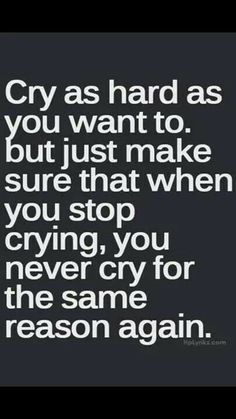 Never cry for the same reason twice..