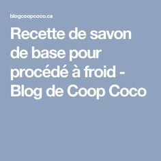 Recette de savon de base pour procédé à froid - Blog de Coop Coco