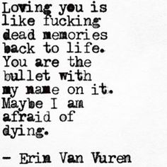 Loving you is like fucking dead memories back to life. You are the bullet with my name in it  | Erin Van Vuren