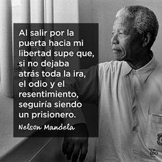 Al salir por la puerta hacia mi libertad supe que, si no dejaba atrás toda la ira, el odio y el resentimiento, seguiría siendo un prisionero. - Nelson Mandela
