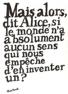 """""""But, said Alice, if the world has absolutely no sense, who's stopping us from inventing one?"""" Lewis Carroll"""