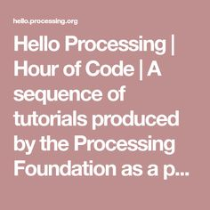 Hello Processing | Hour of Code | A sequence of tutorials produced by the Processing Foundation as a part of the Hour of Code™, a nationwide initiative by Code.org to introduce students to computer programming.
