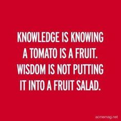 Knowledge is knowing a tomato is a fruit. Wisdom is not putting it into fruit salad. I think this may be quite true. Great Quotes, Quotes To Live By, Me Quotes, Funny Quotes, Inspirational Quotes, Food Quotes, Motivational, Smart Quotes, Witty Quotes