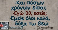 Και πόσων χρόνων είσαι; Εγώ 20 εσείς Εμείς όλοι καλά, δόξα τω Θεώ Funny Picture Quotes, Funny Photos, Famous Quotes, Me Quotes, Tragic Comedy, Happy Name Day, Funny Greek, Famous Last Words, Greek Quotes