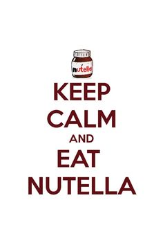 Keep calm and eat Nutella ( I love Nutella )