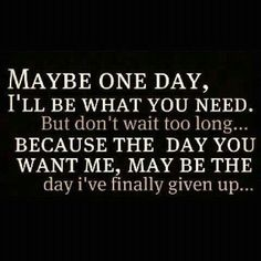 Maybe one day, I'll be what you need. But don't wait too long... because the day you want me, may be the day I've finally given up... #love