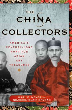 The China Collectors: America's Century-Long Hunt for Asian Art Treasures