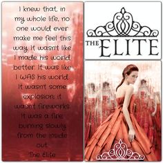 """It wasn't like I made his world better. It was like I was his world. It wasn't some explosion; it wasn't fireworks. It was a fire, burning slowly from the inside out."" Kiera Cass, The Elite (The Selection, #2)"
