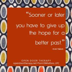 """""""Sooner or later you have to give up the hope for a better past."""" - Irvin Yalom / Terri DiMatteo, LPC - Opendoortherapy.net"""