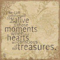 Pode apenas se dizer que estamos vivos naqueles momentos em que nossos corações estão conscientes de nossos tesouros