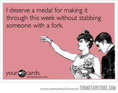 I deserve a medal for making it through this week without stabbing someone with a fork - sometimes this is a daily statement.