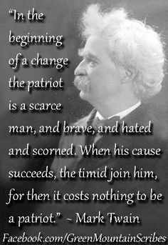 """In the beginning of a charge the patriot is a scarce man, and brave, and hated and scorned. When his cause succeeds, the timid join him, for then it costs nothing to be a patriot."" #MarkTwain #Quote"