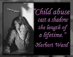 """Child abuse casts a shadow the length of a lifetime."" Herbert Ward. While the bruises of the body fade in time, the scars of child abuse never fade. Children are never the same again after an abuser has entered their lives, they loose not only the innocence of childhood, but also the chance at a normal future. One cannot erase the memories of abuse, they live in conscious and the subconscious. Child abuse victims are given a life sentence, forced to live in the shadows of their abusers."