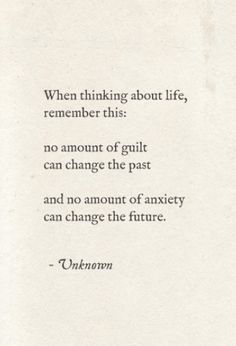 When thinking about life, remember this: no amount of guilt can change the past and no amount of anxiety can change the future.