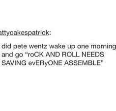 """""""petE WHAT THE-"""" """"SHUT UP TRICK wE NEED TO SAVE ROCK N FUCKIN R O LL<<<"""