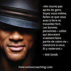 «Ne courez pas après les gens. Soyez vous-même, faites ce que vous avez à faire et travaillez fort. Les bonnes personnes – celles qui devraient vraiment faire partie de votre vie – viendront à vous. Et y resteront.» – Will Smith