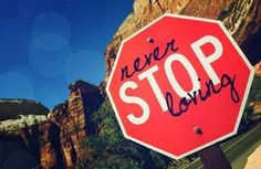 Never Stop Loving - my grandpa once gave me a charm that said this...it looked like a stop sign.