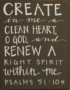 Create in me a clean heart O God . . .