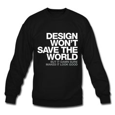"""""""Design won't save the world. But it damn sure makes it look good."""" #design #typography #sweatshirt by WORDS BRAND™"""