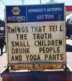 Things that tell the truth: Small children, drunk people, and yoga pants... | #Funny #Signs #Memes