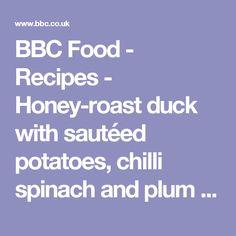 BBC Food - Recipes - Honey-roast duck with sautéed potatoes, chilli spinach and plum chutney