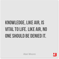 """Knowledge, like air, is vital to life. Like air, no one should be denied it.""―Alan Moore, V for Vendetta"