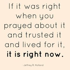 if it was right when you prayed about it and trusted it and lived for it...it is right now.