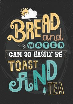 Bread and water can so easily be toast and tea.