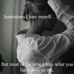 Sometimes i hate myself. ...but most of the time I hate what you've done to me.