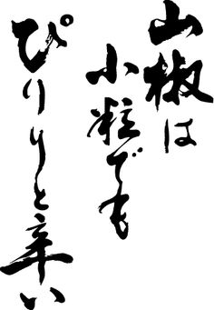 "Japanese proverb 山椒は小粒でもぴりりと辛い sansho wa kotsubu demo piriri to karai ""A grain of pepper may be tiny but it still is sharp on the tongue. (Within a little head, great wit.)"""