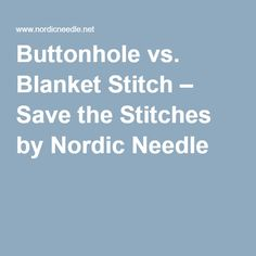 Buttonhole vs. Blanket Stitch – Save the Stitches by Nordic Needle