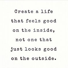 Create a life that feels good on the inside, not one that just looks good on the outside. #quote