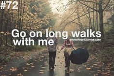 Go on long walks with me.