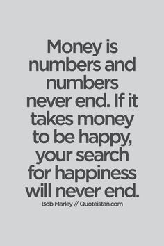 #Money is numbers and numbers never end. If it takes money to be happy, your search for #happiness will never end. #quote