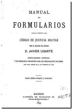 Manual de formularios para la práctica del Código de justicia militar / por Javier Ugarte. - Madrid : Librería de Fernando Fe, 1893