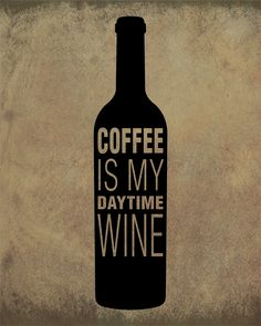 Coffee is my daytime wine.                                                                                                                                                      More