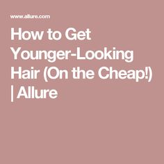 How to Get Younger-Looking Hair (On the Cheap!)   Allure