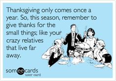 Funny Thanksgiving Ecard: Thanksgiving only comes once a year. So, this season, remember to give thanks for the small things; like your crazy relatives that live far away.