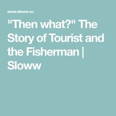 """""""Then what?"""" The Story of Tourist and the Fisherman 