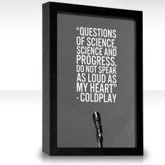 """"""" Questions of science, science and progress, do not speak as loud as my heart. """"  Coldplay, The scientist"""