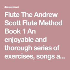 Flute The Andrew Scott Flute Method Book 1 An enjoyable and thorough series of exercises, songs and explanations. Provides the beginning student with a firm foundation for study of the flute. Book and Andrew Scott, 1 An, Music Books, Book 1, Flute, Exercises, Foundation, Pdf, Study