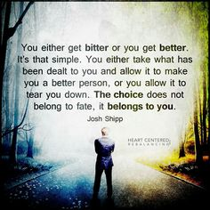 You either get bitter or you get better. It's that simple. You either take what has been dealt to you..