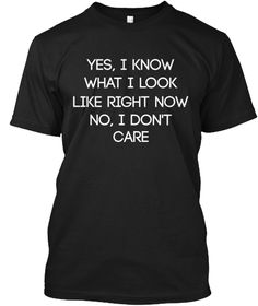 Yes, I Know What I Look Like Right Now No, I Don't Care Black T-Shirt Front