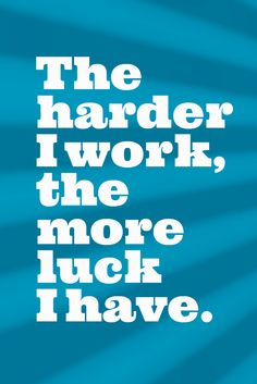"""The harder I work, the more luck I have."""